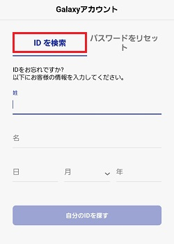 IDを忘れた場合、「IDを検索」を押し、Galaxyアカウント登録時に入力した姓、名、生年月日を入力後「自分のIDを探す」を押すとIDが表示されます。ただし、セキュリティの都合上、一部が*印で表示されますのであらかじめご了承ください。