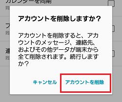 ※ここで、確認画面が表示された場合は、「アカウントを削除」を押します。(画像は[Galaxy J]端末)
